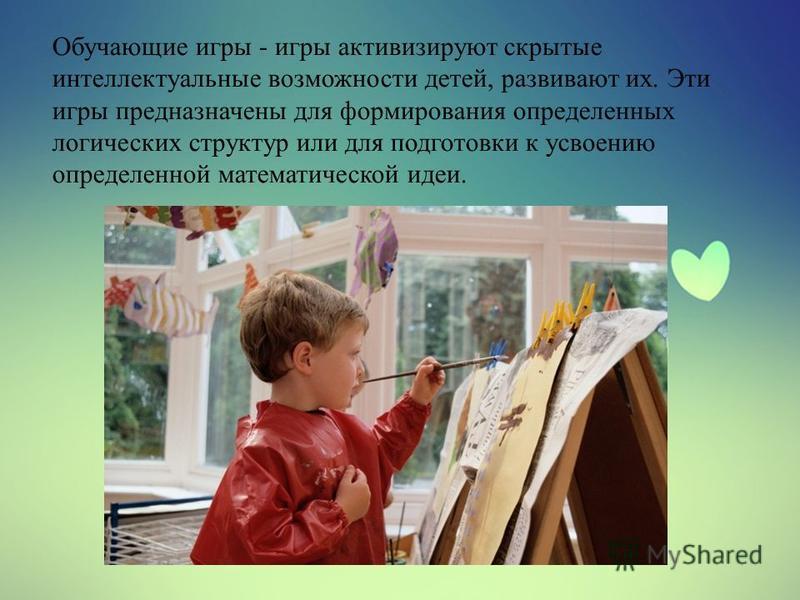 Обучающие игры - игры активизируют скрытые интеллектуальные возможности детей, развивают их. Эти игры предназначены для формирования определенных логических структур или для подготовки к усвоению определенной математической идеи.