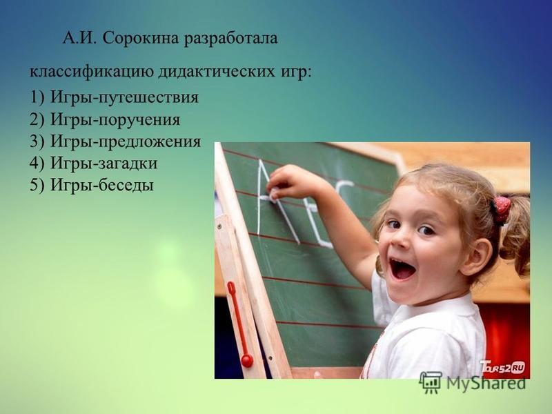 А.И. Сорокина разработала классификацию дидактических игр: 1)Игры-путешествия 2)Игры-поручения 3)Игры-предложения 4)Игры-загадки 5)Игры-беседы