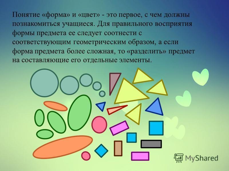 Понятие «форма» и «цвет» - это первое, с чем должны познакомиться учащиеся. Для правильного восприятия формы предмета ее следует соотнести с соответствующим геометрическим образом, а если форма предмета более сложная, то «разделить» предмет на состав