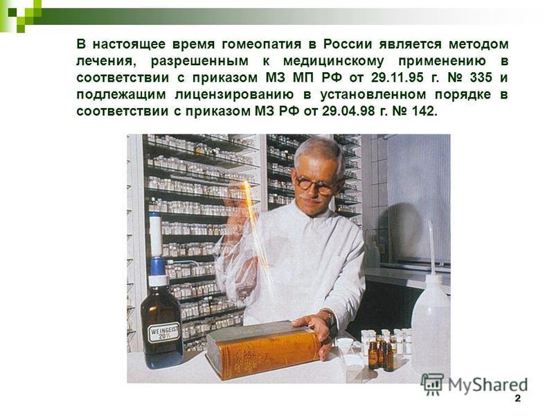 2 В настоящее время гомеопатия в России является методом лечения, разрешенным к медицинскому применению в соответствии с приказом МЗ МП РФ от 29.11.95 г. 335 и подлежащим лицензированию в установленном порядке в соответствии с приказом МЗ РФ от 29.04