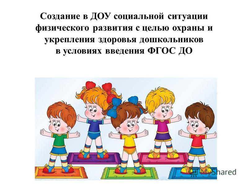 Создание в ДОУ социальной ситуации физического развития с целью охраны и укрепления здоровья дошкольников в условиях введения ФГОС ДО