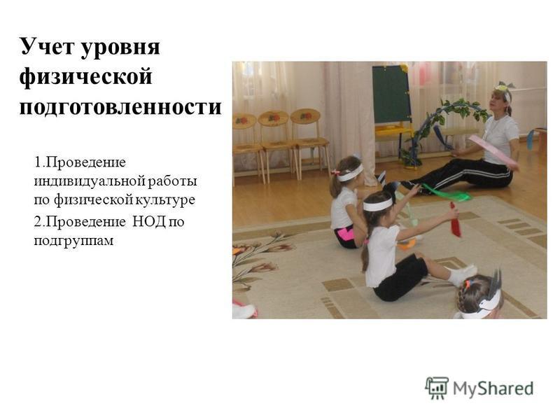 Учет уровня физической подготовленности 1. Проведение индивидуальной работы по физической культуре 2. Проведение НОД по подгруппам