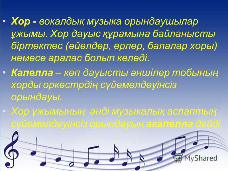 Хор - вокалдық музыка орындаушылар ұжымы. Хор дауыс құрамына байланысты біртектес (әйелдер, ерлер, балалар хоры) немесе аралас болып келеді. Капелла – көп дауысты әншілер тобының хорды оркестрдің сүйемелдеуінсіз орындауы. Хор ұжымының әнді музыкалық