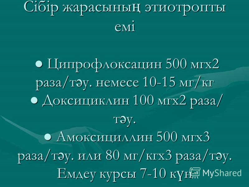 Сібір жарасыны ң этиотропты емі Ципрофлоксацин 500 мгх2 раза/т ә у. немесе 10-15 мг/кг Доксициклин 100 мгх2 раза/ т ә у. Амоксициллин 500 мгх3 раза/т ә у. или 80 мг/кгх3 раза/т ә у. Емдеу курсы 7-10 к ү н