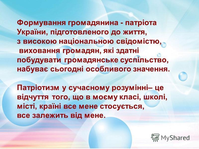 Формування громадянина - патріота України, підготовленого до життя, з високою національною свідомістю, виховання громадян, які здатні побудувати громадянське суспільство, набуває сьогодні особливого значення. Патріотизм у сучасному розумінні– це відч