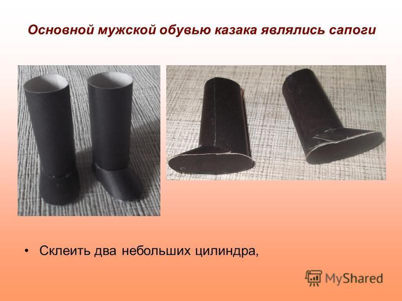 Основной мужской обувью казака являлись сапоги Склеить два небольших цилиндра,