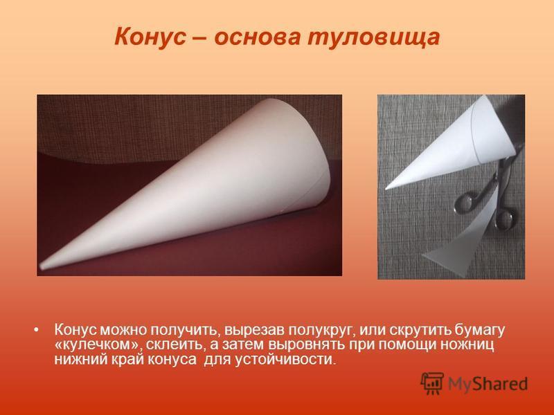 Конус – основа туловища Конус можно получить, вырезав полукруг, или скрутить бумагу «кулечком», склеить, а затем выровнять при помощи ножниц нижний край конуса для устойчивости.