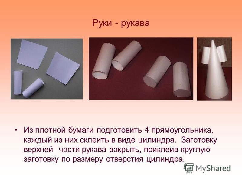 Руки - рукава Из плотной бумаги подготовить 4 прямоугольника, каждый из них склеить в виде цилиндра. Заготовку верхней части рукава закрыть, приклеив круглую заготовку по размеру отверстия цилиндра.
