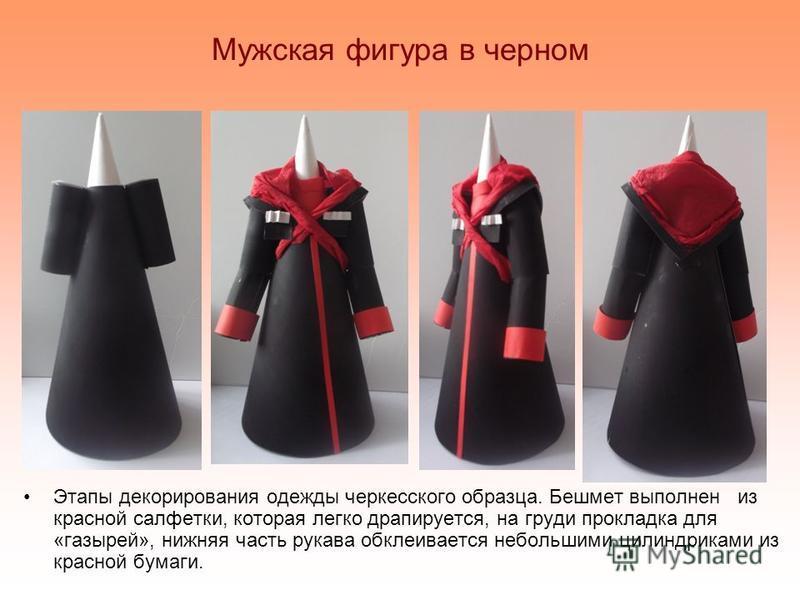 Мужская фигура в черном Этапы декорирования одежды черкесского образца. Бешмет выполнен из красной салфетки, которая легко драпируется, на груди прокладка для «газырей», нижняя часть рукава обклеивается небольшими цилиндриками из красной бумаги.