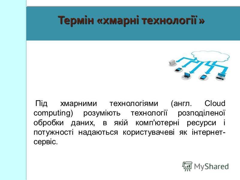 Під хмарними технологіями (англ. Cloud computing) розуміють технології розподіленої обробки даних, в якій комп'ютерні ресурси і потужності надаються користувачеві як інтернет- сервіс. Термін «хмарні технології »