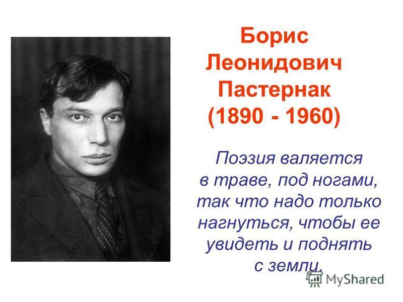 Борис Леонидович Пастернак (1890 - 1960) Поэзия валяется в траве, под ногами, так что надо только нагнуться, чтобы ее увидеть и поднять с земли.