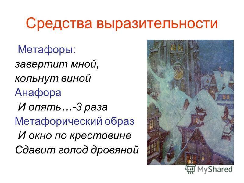 Средства выразительности Метафоры: завертит мной, кольнут виной Анафора И опять…-3 раза Метафорический образ И окно по крестовине Сдавит голод дровяной