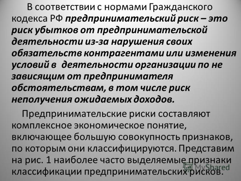 В соответствии с нормами Гражданского кодекса РФ предпринимательский риск – это риск убытков от предпринимательской деятельности из-за нарушения своих обязательств контрагентами или изменения условий в деятельности организации по не зависящим от пред