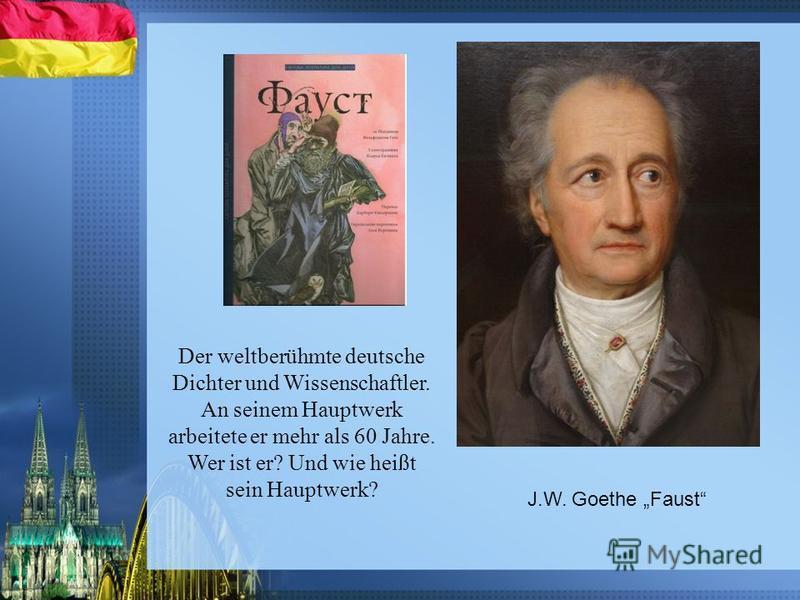 Der weltberühmte deutsche Dichter und Wissenschaftler. An seinem Hauptwerk arbeitete er mehr als 60 Jahre. Wer ist er? Und wie heißt sein Hauptwerk? J.W. Goethe Faust