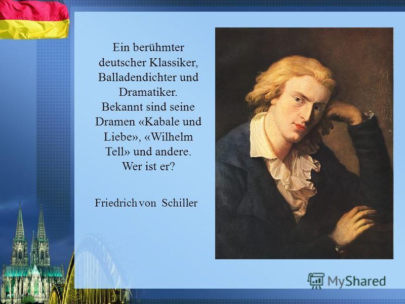 Ein berühmter deutscher Klassiker, Balladendichter und Dramatiker. Bekannt sind seine Dramen «Kabale und Liebe», «Wilhelm Tell» und andere. Wer ist er? Friedrich von Schiller