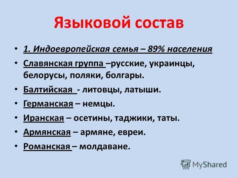 Языковой состав 1. Индоевропейская семья – 89% населения Славянская группа –русские, украинцы, белорусы, поляки, болгары. Балтийская - литовцы, латыши. Германская – немцы. Иранская – осетины, таджики, таты. Армянская – армяне, евреи. Романская – молд