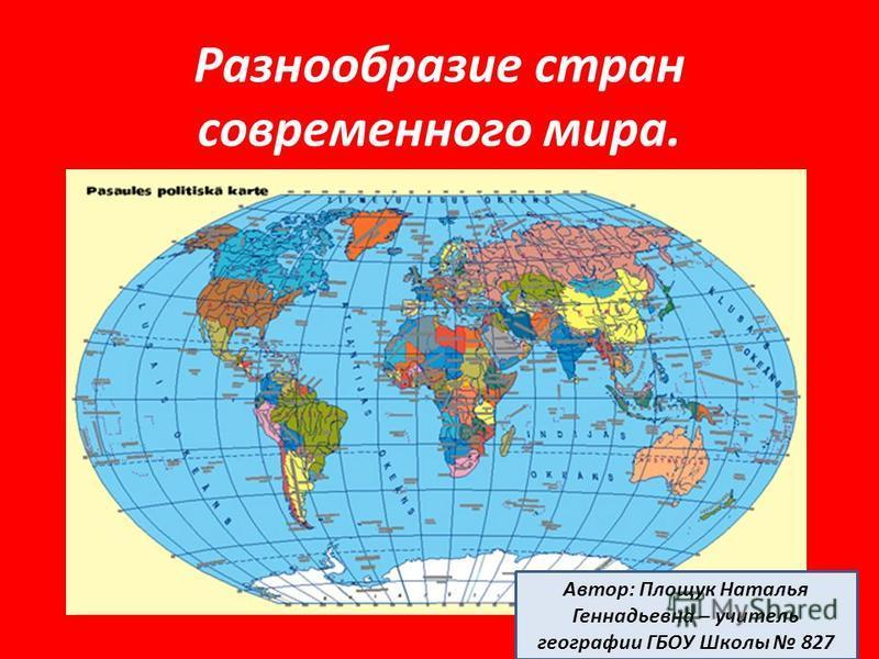 Разнообразие стран современного мира. Автор: Площук Наталья Геннадьевна – учитель географии ГБОУ Школы 827