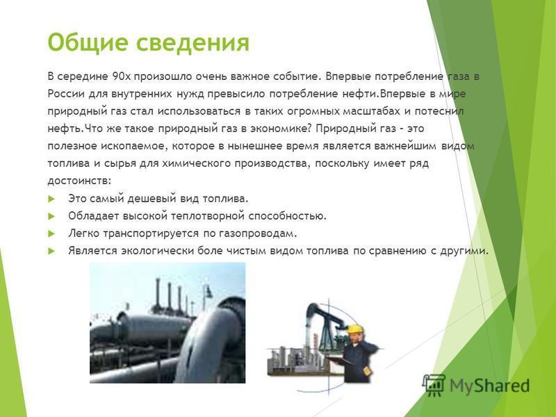 Общие сведения В середине 90 х произошло очень важное событие. Впервые потребление газа в России для внутренних нужд превысило потребление нефти.Впервые в мире природный газ стал использоваться в таких огромных масштабах и потеснил нефть.Что же такое