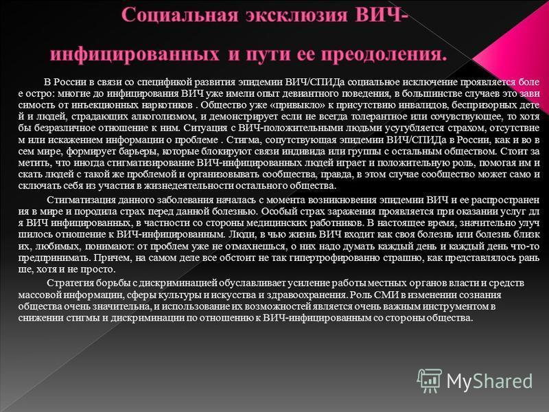 В России в связи со спецификой развития эпидемии ВИЧ/СПИДа социальное исключение проявляется боле е остро: многие до инфицирования ВИЧ уже имели опыт девиантного поведения, в большинстве случаев это зависимость от инъекционных наркотиков. Общество уж