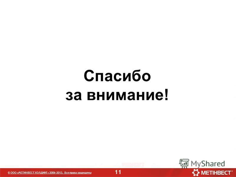 11 © ООО «МЕТИНВЕСТ ХОЛДИНГ» 2006-2013. Все права защищены Спасибо за внимание!