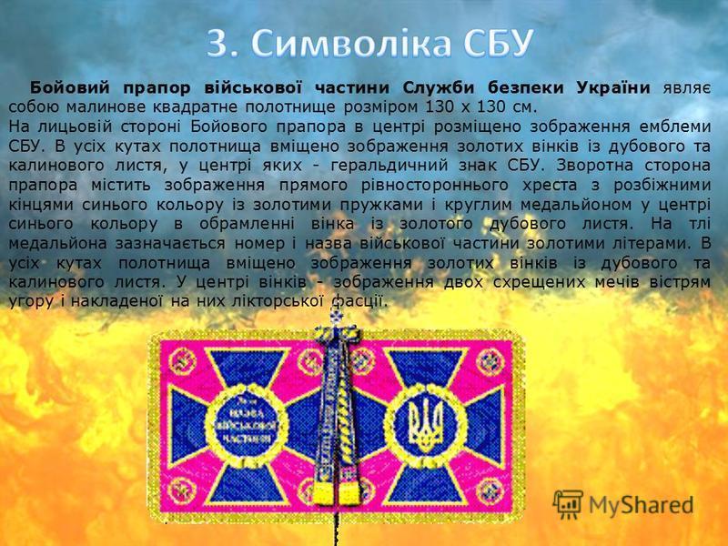 Бойовий прапор військової частини Служби безпеки України являє собою малинове квадратне полотнище розміром 130 х 130 см. На лицьовій стороні Бойового прапора в центрі розміщено зображення емблеми СБУ. В усіх кутах полотнища вміщено зображення золотих