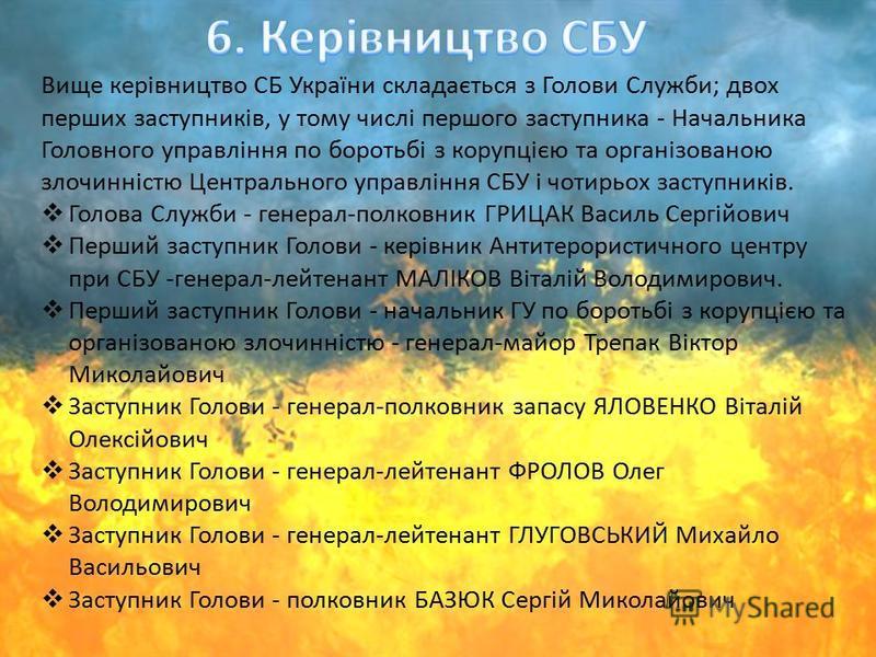 Вище керівництво СБ України складається з Голови Служби; двох перших заступників, у тому числі першого заступника - Начальника Головного управління по боротьбі з корупцією та організованою злочинністю Центрального управління СБУ і чотирьох заступникі