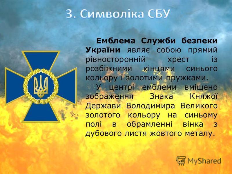Емблема Служби безпеки України являє собою прямий рівносторонній хрест із розбіжними кінцями синього кольору і золотими пружками. У центрі емблеми вміщено зображення Знака Княжої Держави Володимира Великого золотого кольору на синьому полі в обрамлен