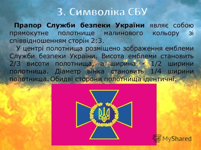 Прапор Служби безпеки України являє собою прямокутне полотнище малинового кольору зі співвідношенням сторін 2:3. У центрі полотнища розміщено зображення емблеми Служби безпеки України. Висота емблеми становить 2/3 висоти полотнища, а ширина - 1/2 шир