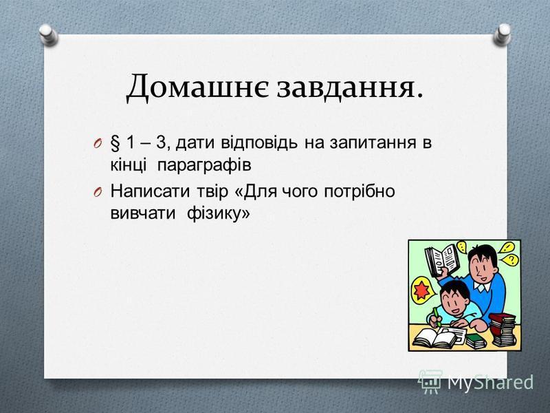 Домашнє завдання. O § 1 – 3, дати відповідь на запитання в кінці параграфів O Написати твір « Для чого потрібно вивчати фізику »