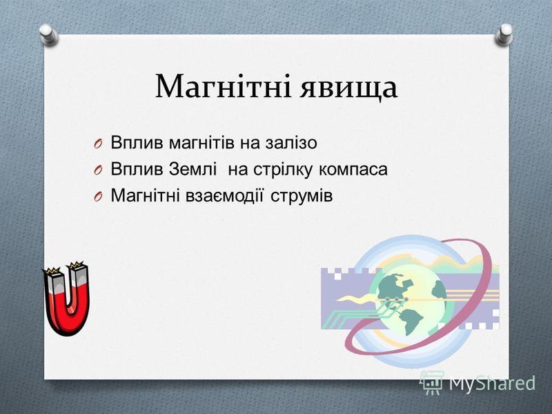 Магнітні явища O Вплив магнітів на залізо O Вплив Землі на стрілку компаса O Магнітні взаємодії струмів