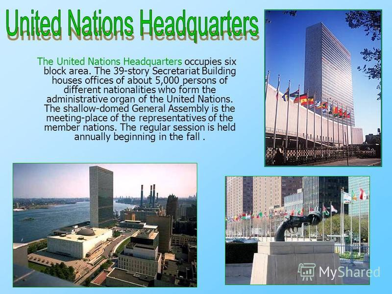 The United Nations Headquarters occupies six block area. The 39-story Secretariat Building houses offices of about 5,000 persons of different nationalities who form the administrative organ of the United Nations. The shallow-domed General Assembly is