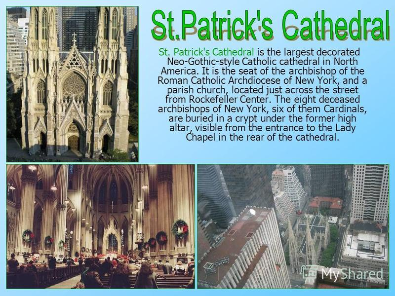 St. Patrick's Cathedral is the largest decorated Neo-Gothic-style Catholic cathedral in North America. It is the seat of the archbishop of the Roman Catholic Archdiocese of New York, and a parish church, located just across the street from Rockefelle