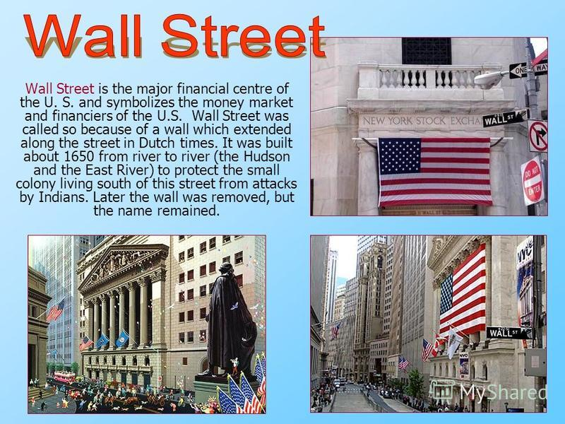 Wall Street is the major financial centre of the U. S. and symbolizes the money market and financiers of the U.S. Wall Street was called so because of a wall which extended along the street in Dutch times. It was built about 1650 from river to river
