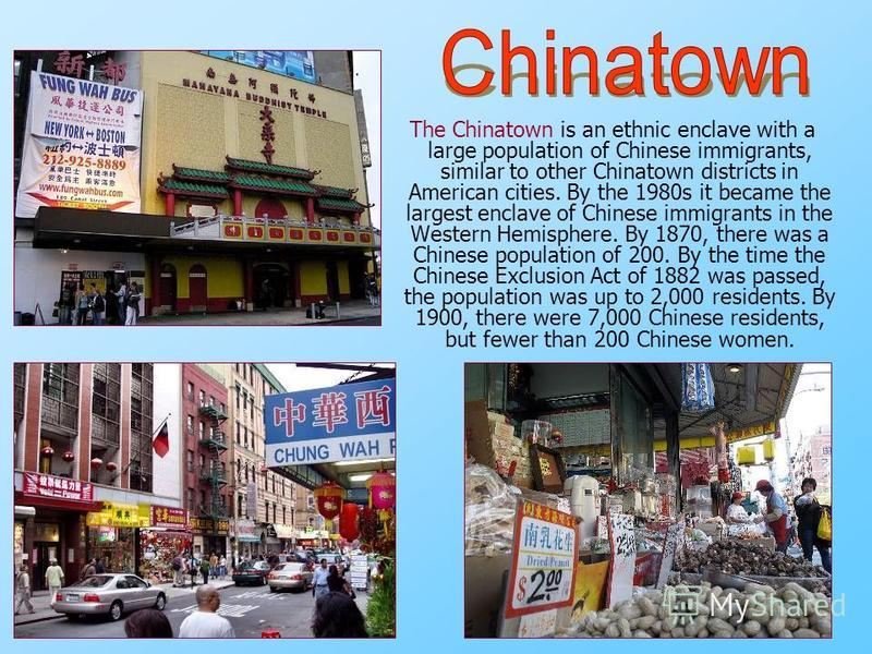 The Chinatown is an ethnic enclave with a large population of Chinese immigrants, similar to other Chinatown districts in American cities. By the 1980s it became the largest enclave of Chinese immigrants in the Western Hemisphere. By 1870, there was