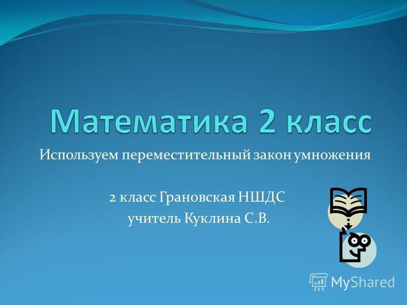 Используем переместительный закон умножения 2 класс Грановская НШДС учитель Куклина С.В.