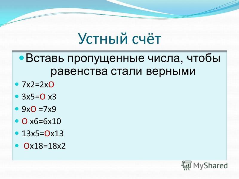Устный счёт Вставь пропущенные числа, чтобы равенства стали верными 7 х 2=2 хО 3 х 5=О х 3 9 хО =7 х 9 О х 6=6 х 10 13 х 5=Ох 13 Ох 18=18 х 2