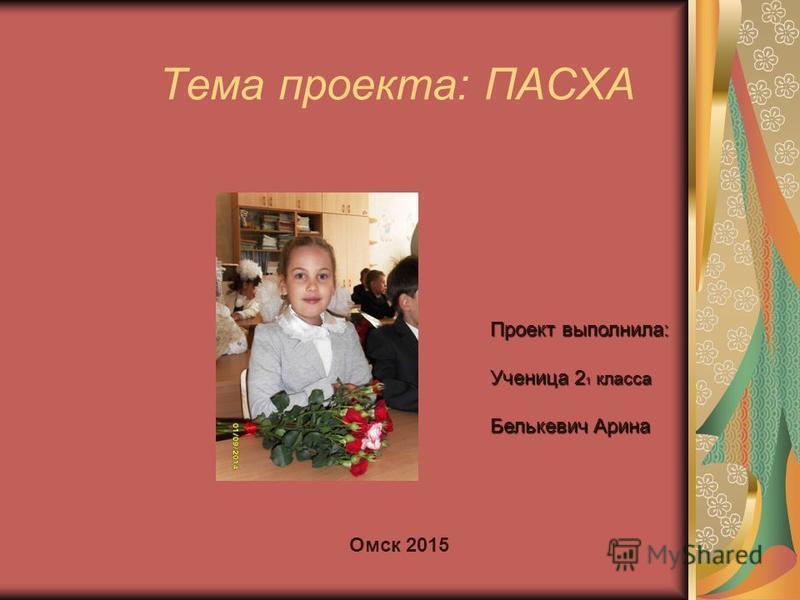 Тема проекта: ПАСХА Проект выполнила: Ученица 2 1 класса Белькевич Арина Омск 2015
