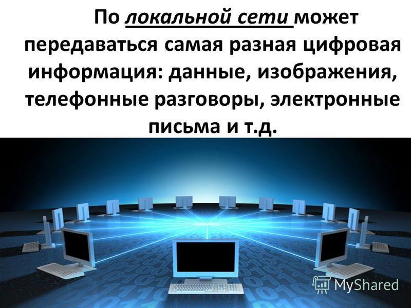 По локальной сети может передаваться самая разная цифровая информация : данные, изображения, телефонные разговоры, электронные письма и т. д.