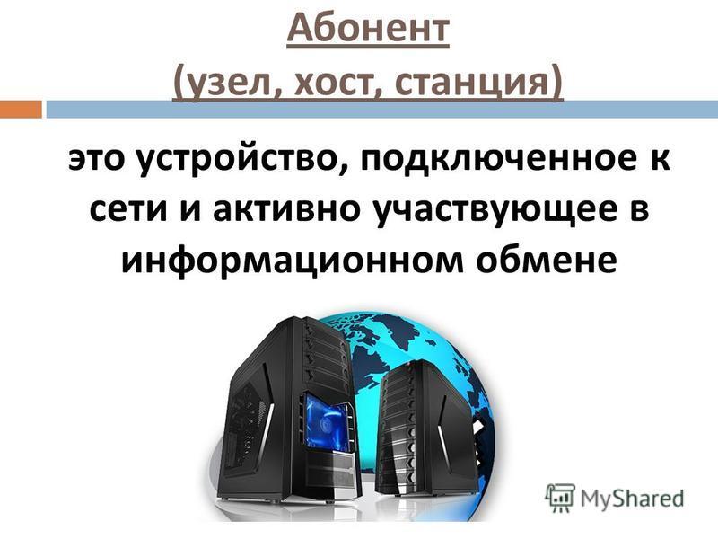 Абонент ( узел, хост, станция ) это устройство, подключенное к сети и активно участвующее в информационном обмене