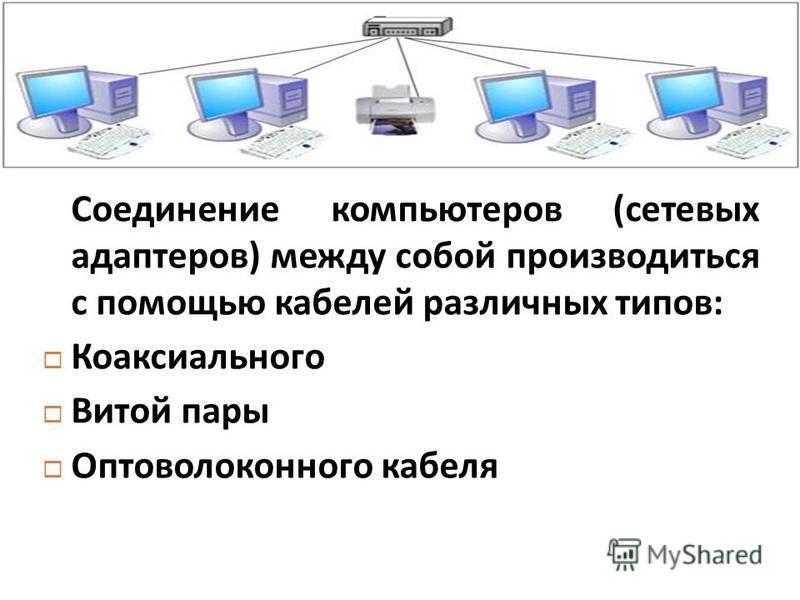 Соединение компьютеров ( сетевых адаптеров ) между собой производиться с помощью кабелей различных типов : Коаксиального Витой пары Оптоволоконного кабеля