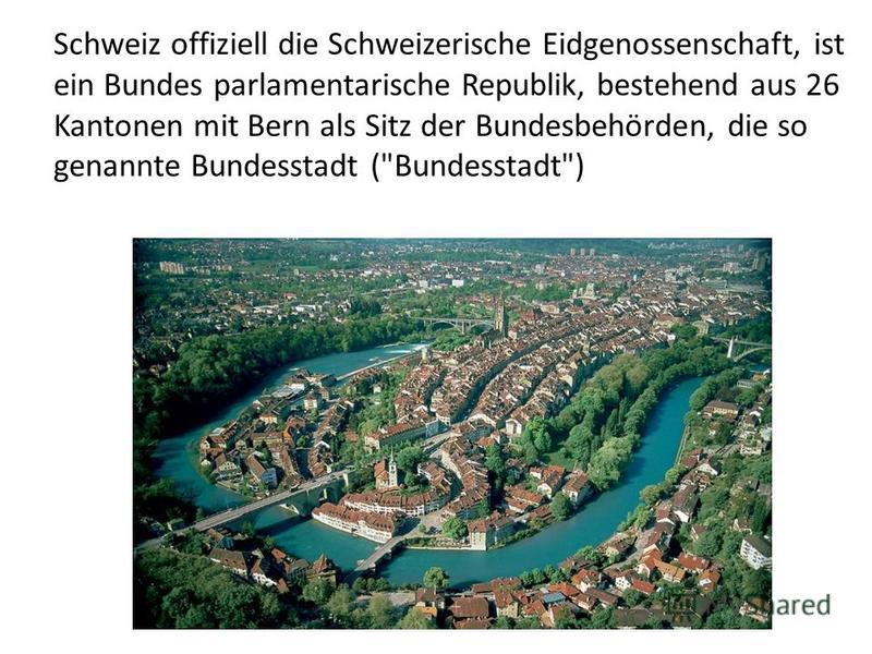 Schweiz offiziell die Schweizerische Eidgenossenschaft, ist ein Bundes parlamentarische Republik, bestehend aus 26 Kantonen mit Bern als Sitz der Bundesbehörden, die so genannte Bundesstadt (Bundesstadt)