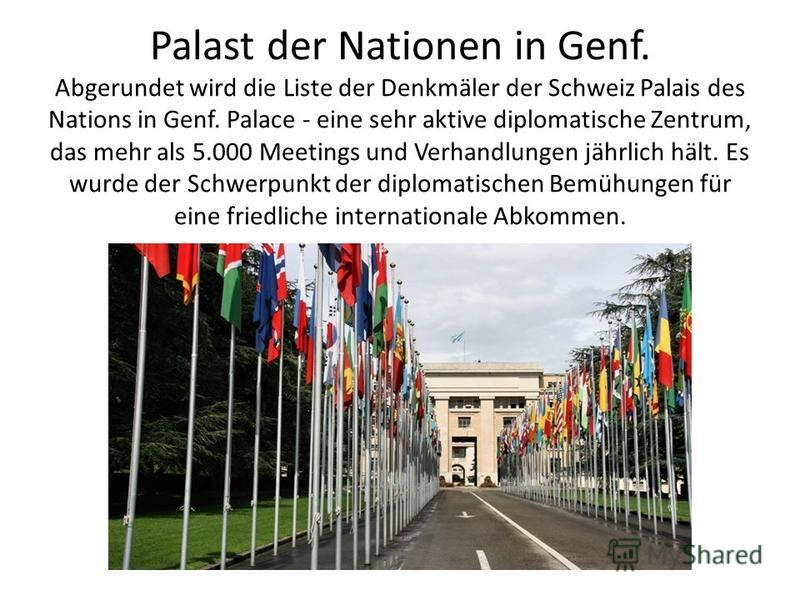 Palast der Nationen in Genf. Abgerundet wird die Liste der Denkmäler der Schweiz Palais des Nations in Genf. Palace - eine sehr aktive diplomatische Zentrum, das mehr als 5.000 Meetings und Verhandlungen jährlich hält. Es wurde der Schwerpunkt der di