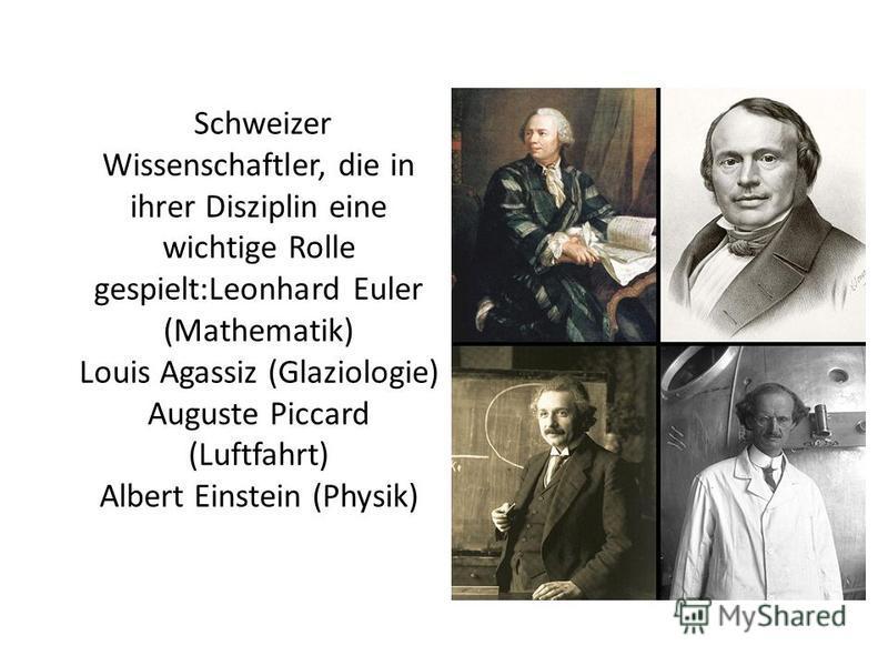 Schweizer Wissenschaftler, die in ihrer Disziplin eine wichtige Rolle gespielt:Leonhard Euler (Mathematik) Louis Agassiz (Glaziologie) Auguste Piccard (Luftfahrt) Albert Einstein (Physik)