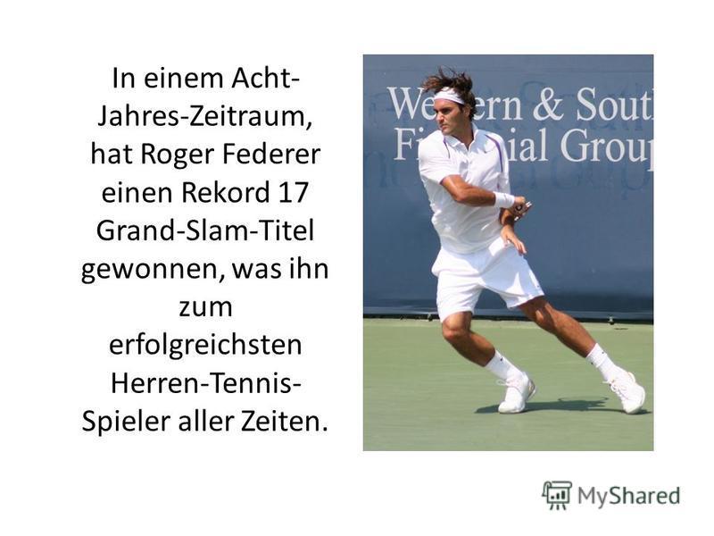 In einem Acht- Jahres-Zeitraum, hat Roger Federer einen Rekord 17 Grand-Slam-Titel gewonnen, was ihn zum erfolgreichsten Herren-Tennis- Spieler aller Zeiten.