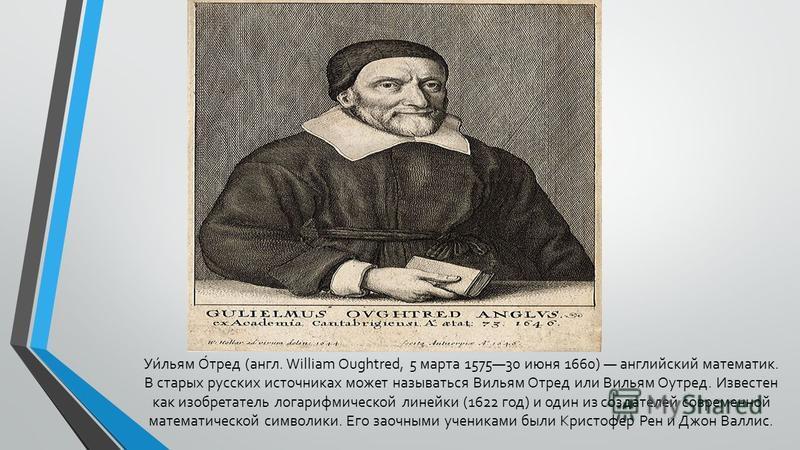Уи́льям О́тред (англ. William Oughtred, 5 марта 157530 июня 1660) английский математик. В старых русских источниках может называться Вильям Отред или Вильям Оутред. Известен как изобретатель логарифмической линейки (1622 год) и один из создателей сов
