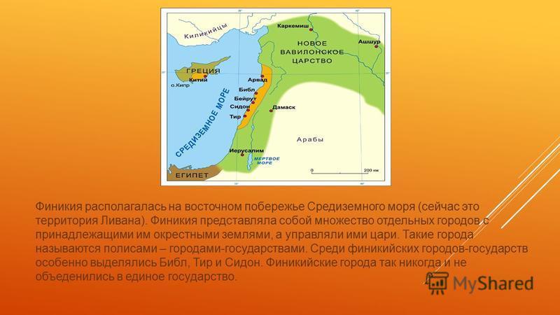 Финикия располагалась на восточном побережье Средиземного моря (сейчас это территория Ливана). Финикия представляла собой множество отдельных городов с принадлежащими им окрестными землями, а управляли ими цари. Такие города называются полисами – гор