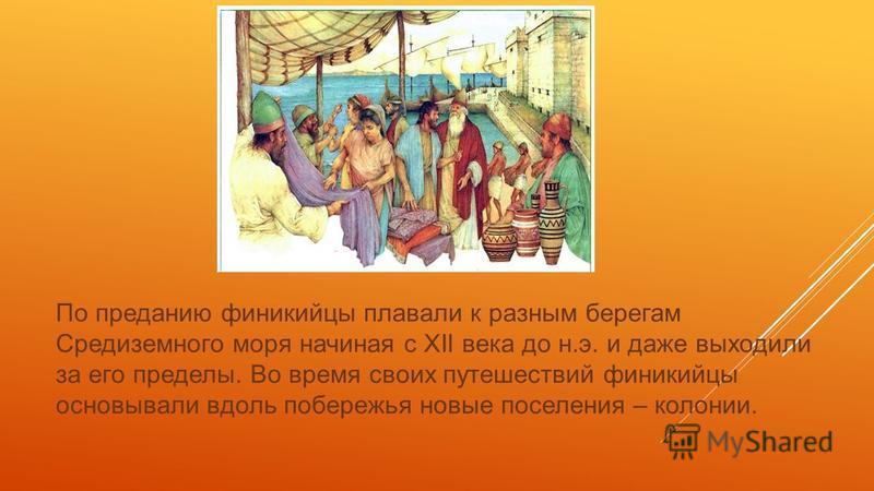 По преданию финикийцы плавали к разным берегам Средиземного моря начиная с XII века до н.э. и даже выходили за его пределы. Во время своих путешествий финикийцы основывали вдоль побережья новые поселения – колонии.