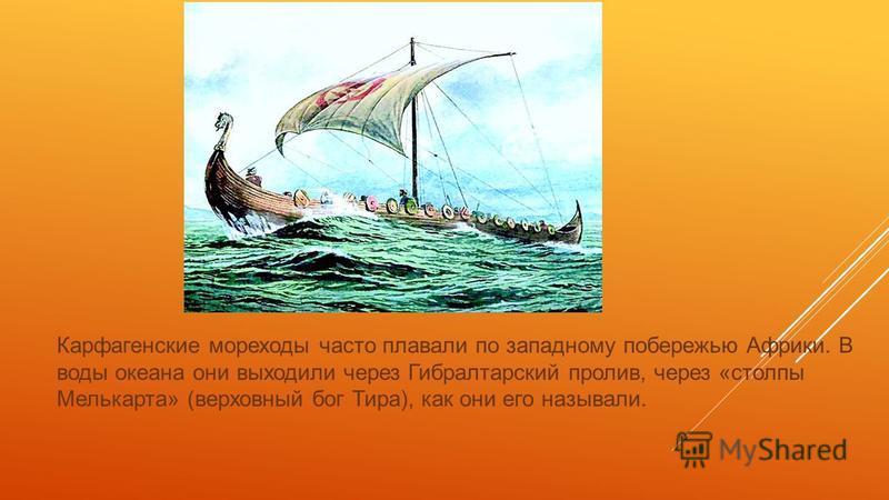 Карфагенские мореходы часто плавали по западному побережью Африки. В воды океана они выходили через Гибралтарский пролив, через «столпы Мелькарта» (верховный бог Тира), как они его называли.
