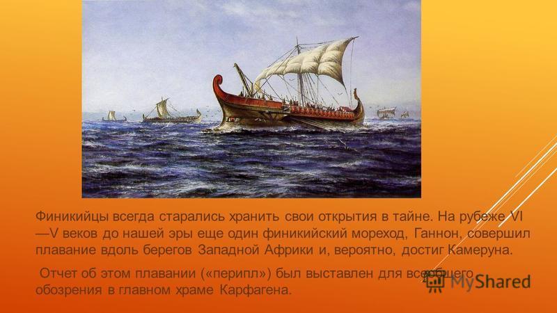 Финикийцы всегда старались хранить свои открытия в тайне. На рубеже VI V веков до нашей эры еще один финикийский мореход, Ганнон, совершил плавание вдоль берегов Западной Африки и, вероятно, достиг Камеруна. Отчет об этом плавании («перикл») был выст