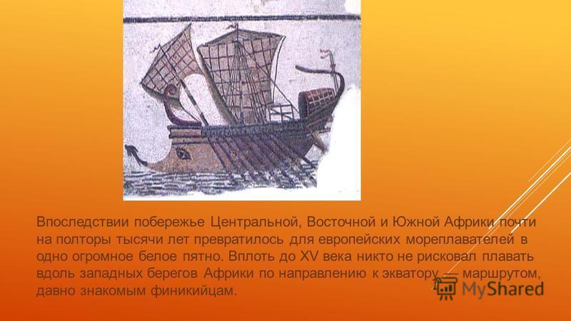 Впоследствии побережье Центральной, Восточной и Южной Африки почти на полторы тысячи лет превратилось для европейских мореплавателей в одно огромное белое пятно. Вплоть до XV века никто не рисковал плавать вдоль западных берегов Африки по направлению